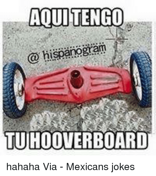 Mexicans Jokes: ADUITENGO  hispanogram  TUHOOVERBOARD hahaha  Via - Mexicans jokes