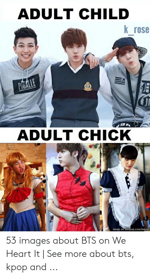 About Bts Kpop: ADULT CHILD  K rose  ADULT CHICK  Made on ailkpop.com/meme 53 images about BTS on We Heart It | See more about bts, kpop and ...