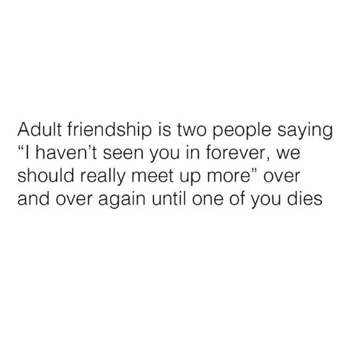 """Meet Up: Adult friendship is two people saying  """"I haven't seen you in forever, we  should really meet up more"""" over  and over again until one of you dies"""