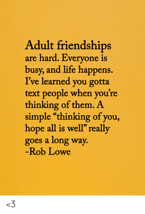 "Long Way: Adult friendships  are hard. Everyone is  busy, and life happens.  I've learned you gotta  text people when you're  thinking of them. A  simple ""thinking of you,  hope all is well"" really  goes a long way.  -Rob Lowe <3"