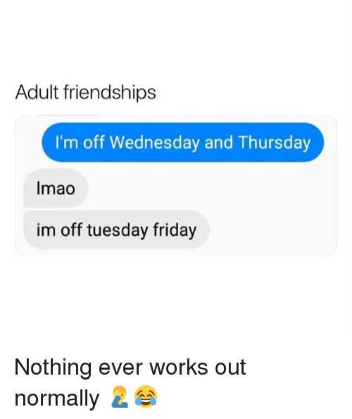 Friday, Memes, and Wednesday: Adult friendships  I'm off Wednesday and Thursday  Imao  im off tuesday friday Nothing ever works out normally 🤦‍♂️😂
