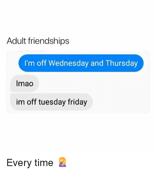 Dank, Friday, and Time: Adult friendships  I'm off Wednesday and Thursday  Imao  im off tuesday friday Every time 🤦