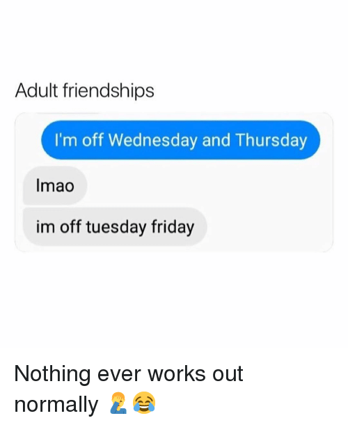 Friday, Memes, and Wednesday: Adult friendships  I'm off Wednesday and Thursday  Imao  im off tuesday friday Nothing ever works out normally 🤦♂️😂
