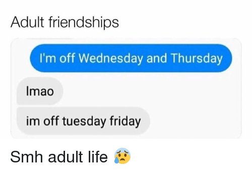 Friday, Funny, and Life: Adult friendships  I'm off Wednesday and Thursday  Imao  im off tuesday friday Smh adult life 😰