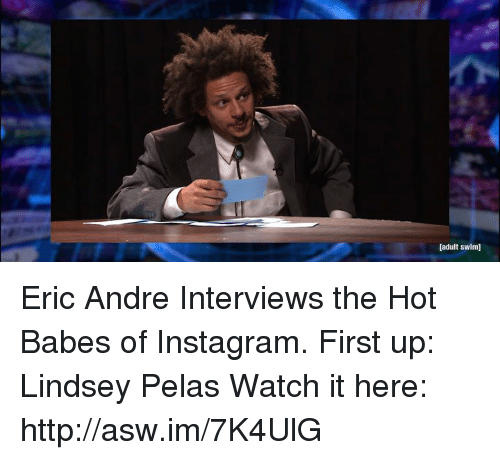 andr: [adult swim] Eric Andre Interviews the Hot Babes of Instagram.  First up: Lindsey Pelas  Watch it here: http://asw.im/7K4UlG