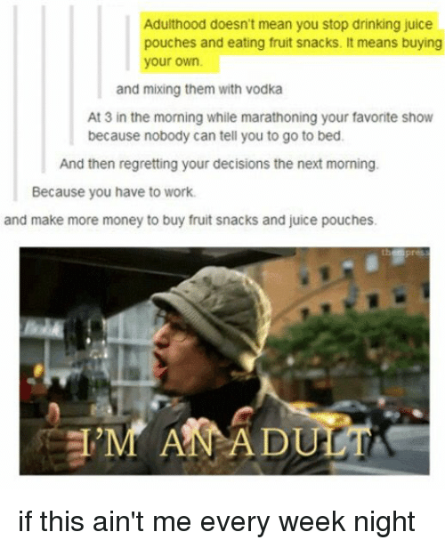 Juice, Memes, and Regret: Adulthood doesn't mean you stop drinking juice  pouches and eating fruit snacks. It means buying  your own.  and mixing them with vodka  At 3 in the morning while marathoning your favorite show  because nobody can tell you to go to bed.  And then regretting your decisions the next morning.  Because you have to work.  and make more money to buy fruit snacks and juice pouches. if this ain't me every week night