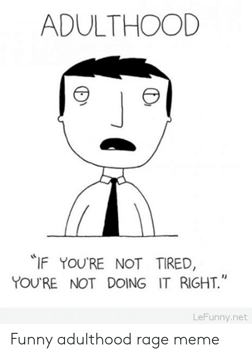meme: ADULTHOOD  IF YOU'RE NOT TIRED  YOU RE NOT DOING IT RIGHT  1)  LeFunny.net Funny adulthood rage meme