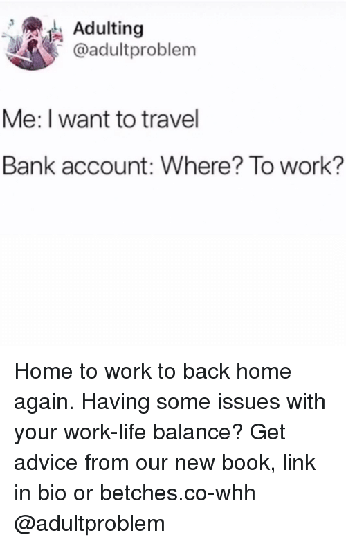 Work Life: Adulting  @adultproblem  Me: I want to travel  Bank account: Where? To work? Home to work to back home again. Having some issues with your work-life balance? Get advice from our new book, link in bio or betches.co-whh @adultproblem