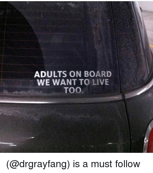 Funny, Meme, and Live: ADULTS ON BOARD  WE WANT TO LIVE  TOO. (@drgrayfang) is a must follow