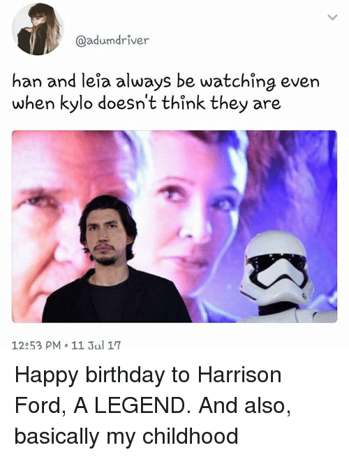han-and-leia: @adumdriver  han and leia always be watching even  when kylo doesn't think they are  12:53 PM  11 Jul 17 Happy birthday to Harrison Ford, A LEGEND. And also, basically my childhood