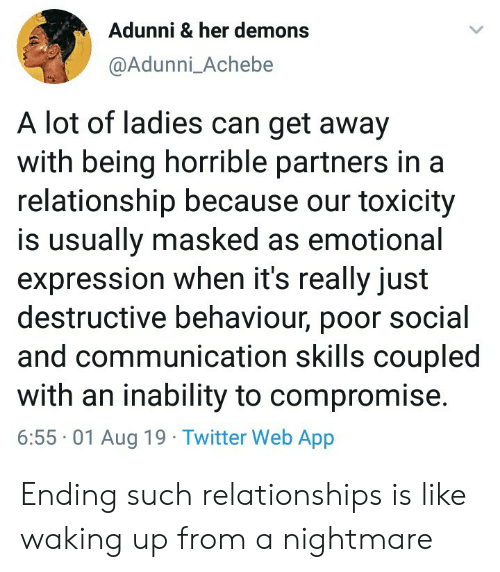Relationships, Twitter, and In a Relationship: Adunni & her demons  @Adunni_Achebe  A lot of ladies can get away  with being horrible partners in a  relationship because our toxicity  is usually masked as emotional  expression when it's really just  destructive behaviour, poor social  and communication skills coupled  with an inability to compromise.  6:55 01 Aug 19 Twitter Web App Ending such relationships is like waking up from a nightmare