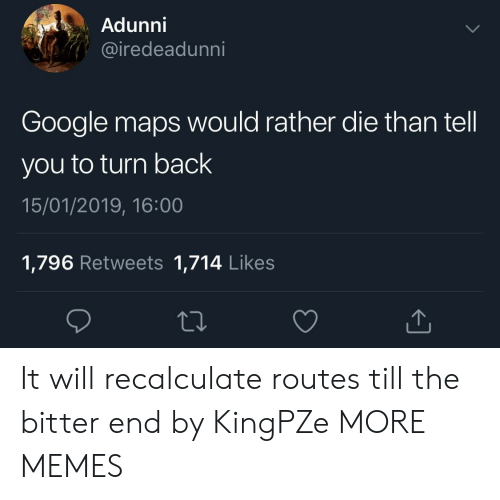 Google Maps: Adunni  iredeadunni  Google maps would rather die than tell  you to turn back  15/01/2019, 16:00  1,796 Retweets 1,714 Likes It will recalculate routes till the bitter end by KingPZe MORE MEMES