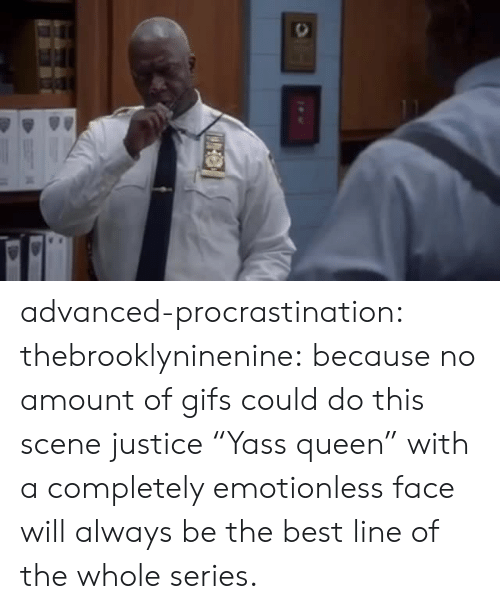 """Procrastination: advanced-procrastination: thebrooklyninenine: because no amount of gifs could do this scene justice  """"Yass queen"""" with a completely emotionless face will always be the best line of the whole series."""