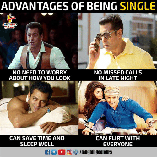 Time, Missed Calls, and Sleep: ADVANTAGES OF BEING SINGLE  AUGHING  NO NEED TO WORRY  ABOUT HOW YOU LOOK  NO MISSED CALLS  IN LATE NIGHT  CAN SAVE TIME AND  SLEEP WELL  CAN FLIRT WITH  EVERYONE
