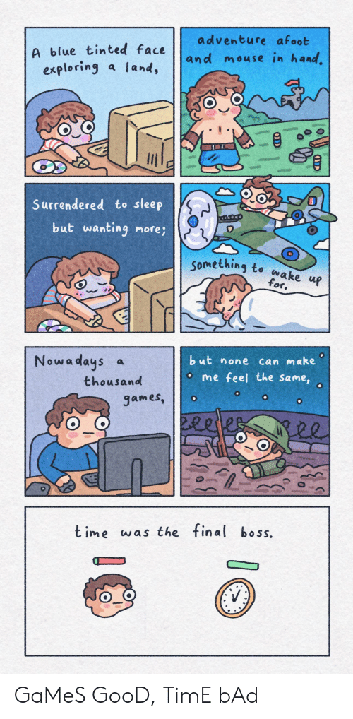 Bad, Final Boss, and Blue: adventure afoot  A blue tinted face  and mouse in hand.  a land,  exploring  Surrendered to sleep  but wanting more;  Something to wake up  for.  but none can make  Nowa days a  o me feel the same,  thousand  games,  2eeles  t ime was the final boss. GaMeS GooD, TimE bAd