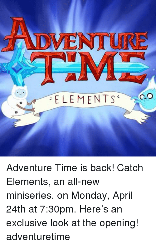 Memes, Adventure Time, and Time: ADVENTURE  ELEMENTS Adventure Time is back! Catch Elements, an all-new miniseries, on Monday, April 24th at 7:30pm. Here's an exclusive look at the opening! adventuretime