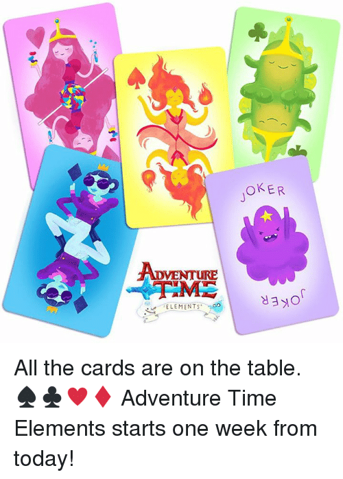 dank: ADVENTURE  ELEMENTS  OKER All the cards are on the table. ♠️♣️♥️♦️ Adventure Time Elements starts one week from today!