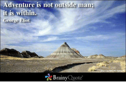 george eliot: Adventure is not outside man;  it is within  George Eliot  Brainy  Quote