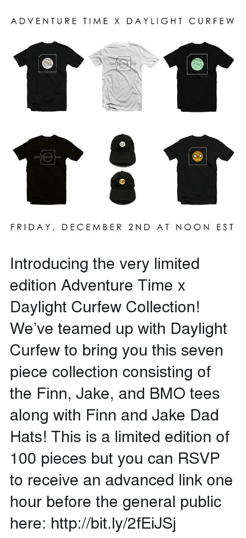 December 2: ADVENTURE TIMEX DAYLIGHT CUR FEW  FRIDAY, DECEMBER 2 N D AT NO ON EST Introducing the very limited edition Adventure Time x Daylight Curfew Collection! We've teamed up with Daylight Curfew to bring you this seven piece collection consisting of the Finn, Jake, and BMO tees along with Finn and Jake Dad Hats! This is a limited edition of 100 pieces but you can RSVP to receive an advanced link one hour before the general public here:  http://bit.ly/2fEiJSj
