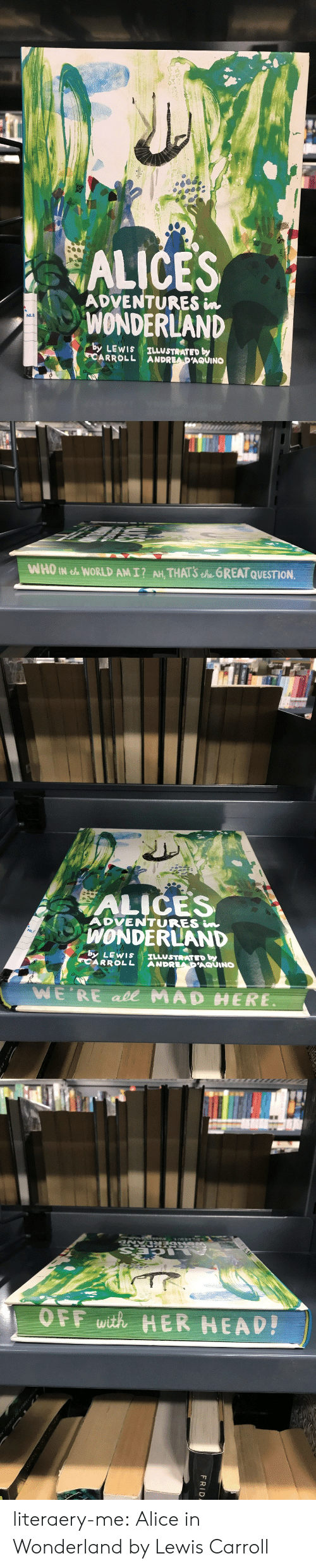 alice in wonderland: ADVENTURES in  WONDERLAND  NLB  by LEWIs ILLUSTRATED by  CARROLL ANDREADAQUINO   ALIČES  ADVENTURES n  WONDERLAND  ARROLL ANDRAUINO  NLF  by LEWIS ILLUSTRATED by  WE'RE ade MAD  ERE.   OFF with HER HEAD literaery-me: Alice in Wonderland by Lewis Carroll