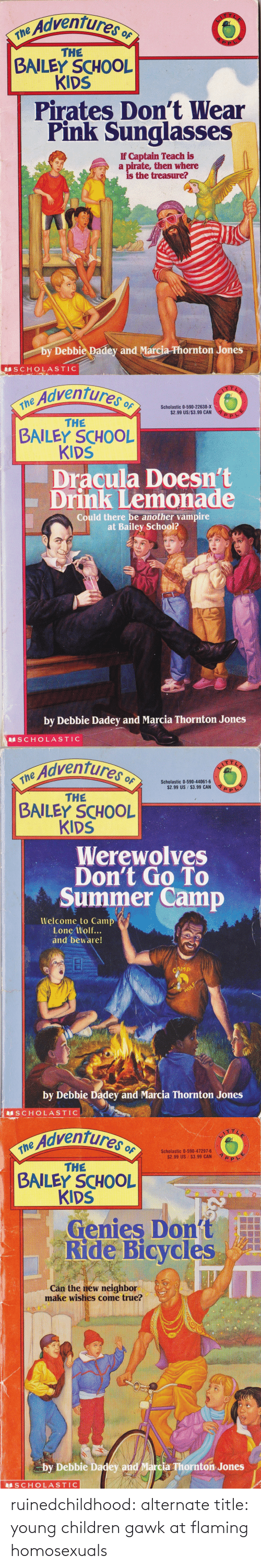 Marcia: Adventures o  ne  THE  BAILEY SCHOOL  KIDS  Pirates Don't Wear  Pink Sunglasses  If Captain Teach is  a pirate, then where  is the treasure?  by Debbie Padey and Marcia-Phornton Jones  SCHOLASTIC   Adventures  the Advent  Scholastic 0-590-22638-X  $2.99 US/$3.99 CAN  THE  BAILEY SCHOOL  KIDS  Dracula Doesn't  Drink Lemonade  Could there be another vampire  at Bailey School?  by Debbie Dadey and Marcia Thornton Jones  S CHOLASTIC   Adventures o  $2.99 US $3.99 CAN  THE  BAILEY SCHOOL  KIDS  Werewolves  Don't Go To  Summer Camp  Welcome to Camp  Lone Wolf...  and beware!  by Debbie Dadey and Marcia Thornton Jones  S CHOLASTIC   e Adventures  Scholastic 0-590-47297-6  $2.99 US $3.99 CAN  THE  BAILEY SCHOOL  KIDS  Genies Dont  Ride Bicycles  Cán the new neighbor  make wishes come true?  by Debbie Dadey and Marcia Thornton Jones  SCHOLASTIC ruinedchildhood:   alternate title: young children gawk at flaming homosexuals