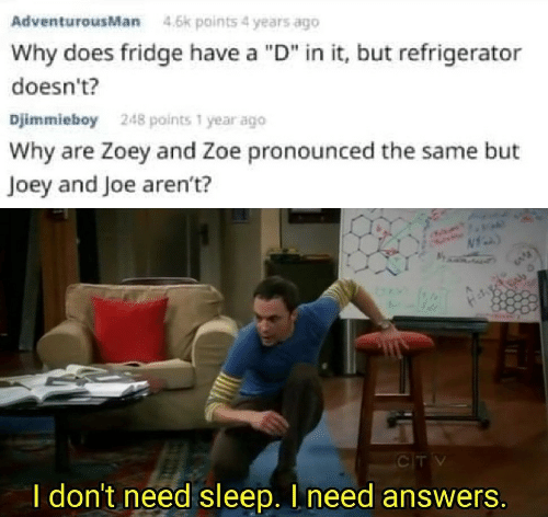 """I Need Answers: AdventurousMan  4.6k points 4 years ago  Why does fridge have a """"D"""" in it, but refrigerator  doesn't?  Djimmieboy  248 points 1 year ago  Why are Zoey and Zoe pronounced the same but  Joey and Joe aren't?  CTV  I don't need sleep. I need answers."""