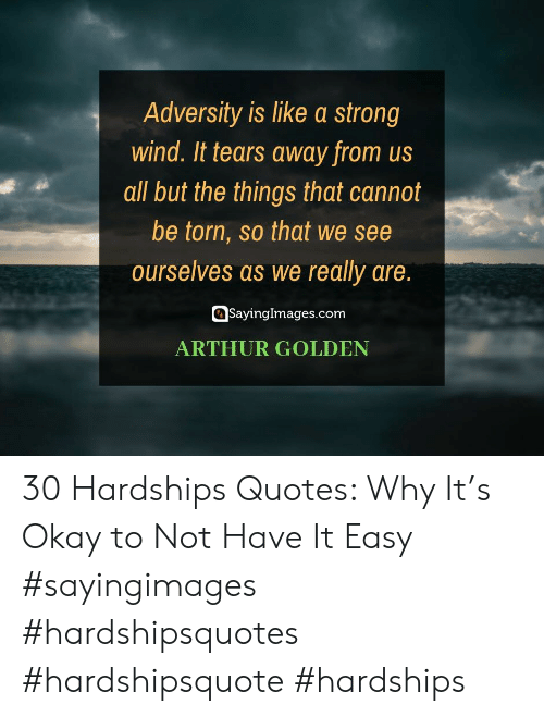 Arthur: Adversity is like a strong  wind. It tears away from us  all but the things that cannot  be torn, so that we see  ourselves as we really are.  SayingImages.com  ARTHUR GOLDEN 30 Hardships Quotes: Why It's Okay to Not Have It Easy #sayingimages #hardshipsquotes #hardshipsquote #hardships