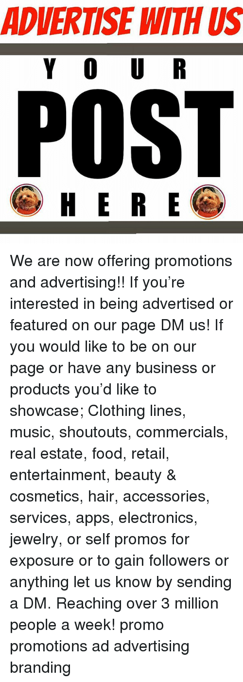 Food, Memes, and Music: ADVERTISE WITH US  Y O U R  POST  HERE We are now offering promotions and advertising!! If you're interested in being advertised or featured on our page DM us! If you would like to be on our page or have any business or products you'd like to showcase; Clothing lines, music, shoutouts, commercials, real estate, food, retail, entertainment, beauty & cosmetics, hair, accessories, services, apps, electronics, jewelry, or self promos for exposure or to gain followers or anything let us know by sending a DM. Reaching over 3 million people a week! promo promotions ad advertising branding