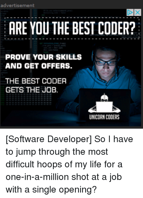 Unicornism: advertisement  ARE YOU THE BEST CODER?  PROVE YOUR SKILLS  AND GET OFFERS.  THE BEST CODER  GETS THE JOB  UNICORN CODERS [Software Developer] So I have to jump through the most difficult hoops of my life for a one-in-a-million shot at a job with a single opening?