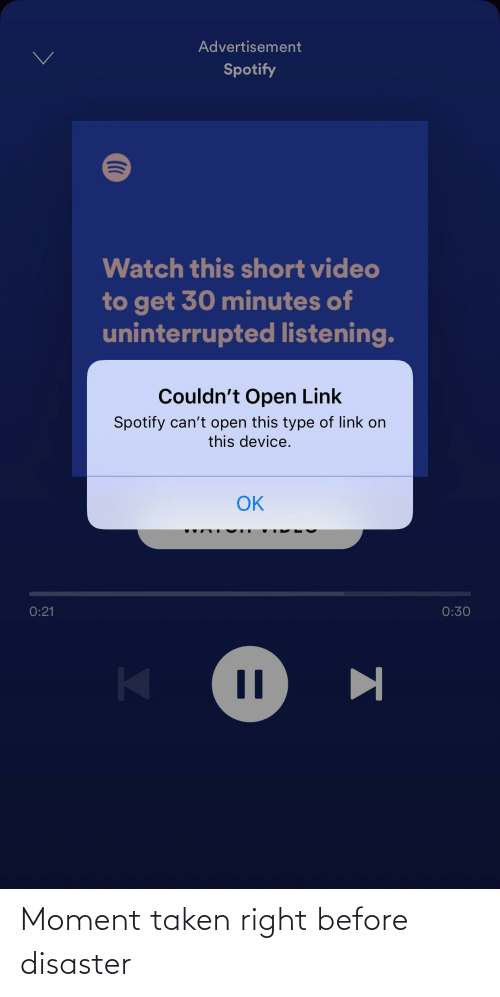 Cant Open: Advertisement  Spotify  Watch this short video  to get 30 minutes of  uninterrupted listening.  Couldn't Open Link  Spotify can't open this type of link on  this device.  OK  0:30  0:21  %3D Moment taken right before disaster