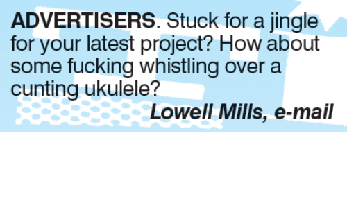 Memes, Mail, and 🤖: ADVERTISERS. Stuck for a jingle  for your latest project? How about  some fucking whistling over a  cunting ukulele?  Lowell Mills, e-mail