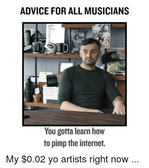 Advice, Internet, and Memes: ADVICE FOR ALL MUSICIANS  You gotta learn how  to pimp the internet. My $0.02 yo artists right now ...