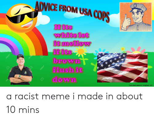 Racist Meme: ADVICE FROM USA COPS  If its  white let  it mellow  if its  brown  flush it  down  freehdwallpapersin blogspot.com a racist meme i made in about 10 mins