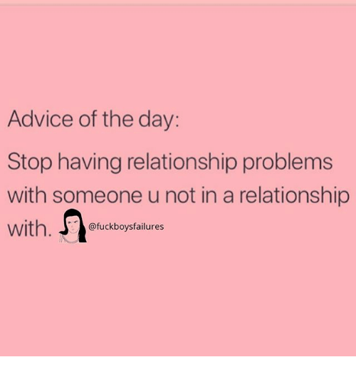 Advice, Girl Memes, and In a Relationship: Advice of the day:  Stop having relationship problems  with someone u not in a relationship  with. @fuckboysfailures