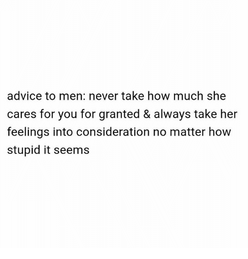 For Granted: advice to men: never take how much she  cares for you for granted & always take her  feelings into consideration no matter how  stupid it seems