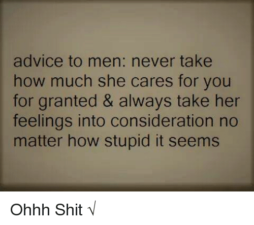 For Granted: advice to men: never take  how much she cares for you  for granted & always take her  feelings into consideration no  matter how stupid it seems Ohhh Shit √