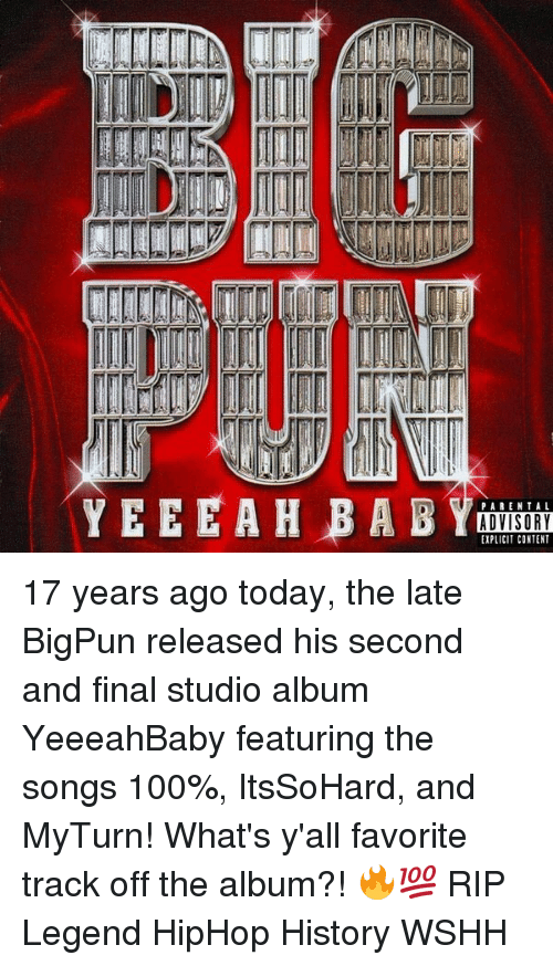 studio albums: ADVISORY  EXPLICIT CONTENT 17 years ago today, the late BigPun released his second and final studio album YeeeahBaby featuring the songs 100%, ItsSoHard, and MyTurn! What's y'all favorite track off the album?! 🔥💯 RIP Legend HipHop History WSHH