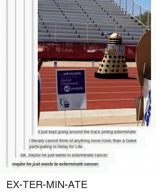 🤖: advocate  cancer  treatment  all people  it just kept going around the track yelling exterminate  l literally cannot think of anything more ironic than a Dalek  participating in Relay for Life.  idk, maybe he just wants to exterminate cancer  maybe he just wants to exterminate cancer. EX-TER-MIN-ATE