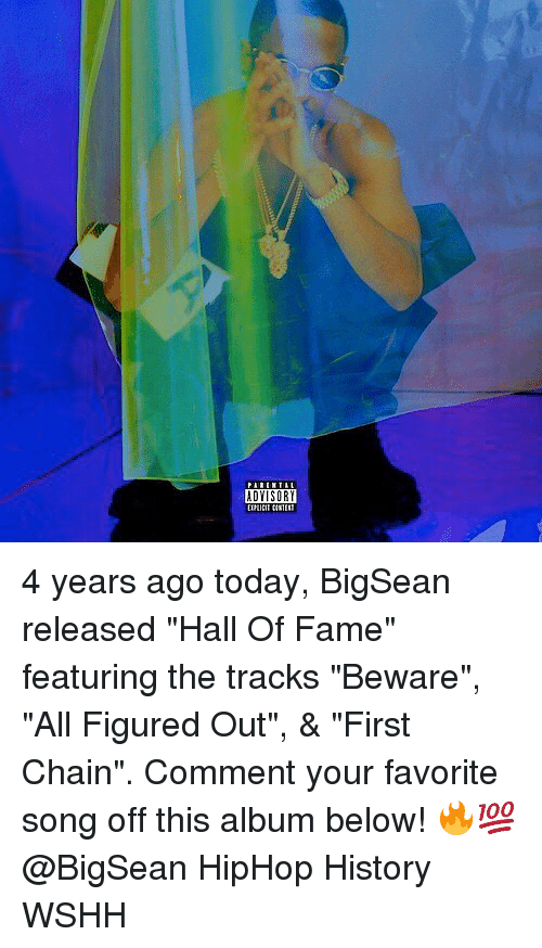 "Bigsean: ADYISORY 4 years ago today, BigSean released ""Hall Of Fame"" featuring the tracks ""Beware"", ""All Figured Out"", & ""First Chain"". Comment your favorite song off this album below! 🔥💯 @BigSean HipHop History WSHH"