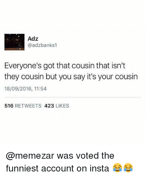 Memes, 🤖, and Got: Adz  @adzbanks1  Everyone's got that cousin that isn't  they cousin but you say it's your cousin  18/09/2016, 11:54  516 RETWEETS 423 LIKES @memezar was voted the funniest account on insta 😂😂
