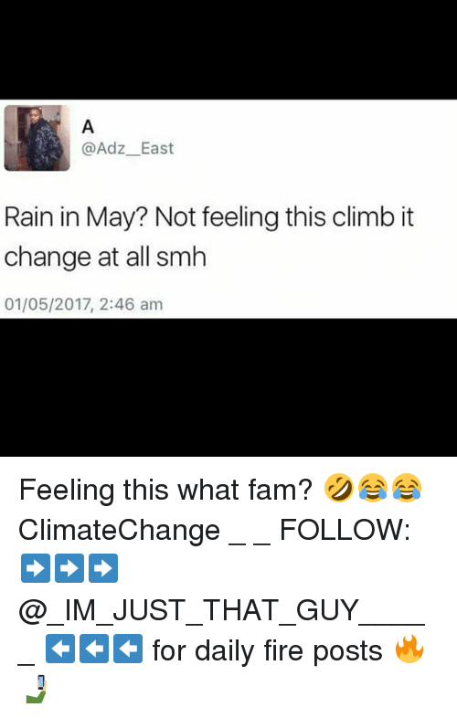 Climatechange: @Adz East  Rain in May? Not feeling this climb it  change at all smh  01/05/2017, 2:46 am Feeling this what fam? 🤣😂😂 ClimateChange _ _ FOLLOW: ➡➡➡@_IM_JUST_THAT_GUY_____ ⬅⬅⬅ for daily fire posts 🔥🤳🏼