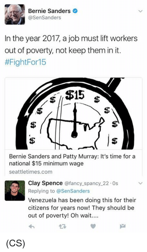 patty murray: ae Bernie Sanders  @Sen Sanders  In the year 2017, a job must lift workers  out of poverty, not keep them in it.  #FightFor 15  $15  Bernie Sanders and Patty Murray: It's time for a  national $15 minimum wage  seattletimes.com  Clay Spence @fancy spancy 22.0s  Replying to @SenSanders  Venezuela has been doing this for their  citizens for years now! They should be  out of poverty! Oh wait.... (CS)