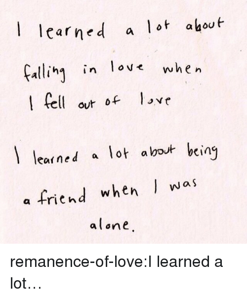 elo: aed a lot ahout  Fali in lov when  carne  ha in ove  elo love  out of  learned a lot about bein  a friend when was  alone remanence-of-love:I learned a lot…