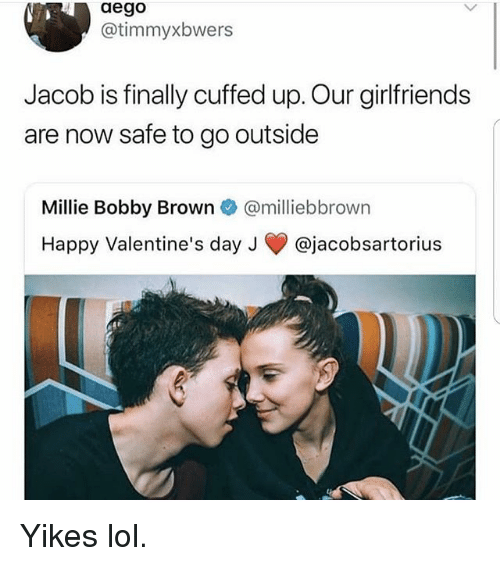 Bobby Brown: aego  @timmyxbwers  Jacob is finally cuffed up. Our girlfriends  are now safe to go outside  Millie Bobby Brown @milliebbrown  Happy Valentine's day J @jacobsartorius Yikes lol.