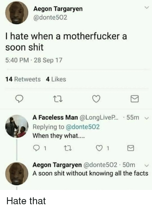 Facts, Shit, and Soon...: Aegon Targaryen  @donte502  I hate when a motherfucker a  soon shit  5:40 PM 28 Sep 17  14 Retweets 4 Likes  A Faceless Man @LongLiveP..-55m  Replying to @donte502  When they what...  Aegon Targaryen @donte502. 50m ﹀  A soon shit without knowing all the facts Hate that