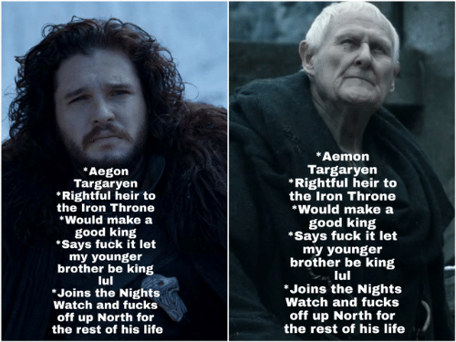 the nights watch: *Aemon  Targaryen  *Rightful heir to  the Iron Throne  *Would make a  Aegon  Targaryen  Rightful heir to  the Iron Throne  *Would make a  good king  *Says fuck it let  my younger  brother be king  lul  *Joins the Nights  Watch and fucks  off up North for  the rest of his life  good king  *Says fuck it let  my younger  brother be king  lul  *Joins the Nights  Watch and fucks  off up North for  the rest of his life