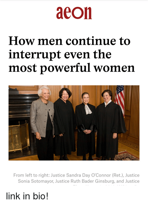 Sonia: aeon  How men continue to  interrupt even the  most powerful women  From left to right: Justice Sandra Day O'Connor (Ret.), Justice  Sonia Sotomayor, Justice Ruth Bader Ginsburg, and Justice link in bio!