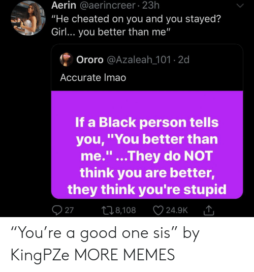 """Youre Stupid: Aerin @aerincreer 23h  """"He cheated on you and you stayed?  Girl... you better than me""""  Ororo @Azaleah_101-2d  Accurate Imao  If a Black person tells  you,""""You better than  me.""""...They do NOT  think you are better,  they think you're stupid  1I  27  L18,108  24.9K """"You're a good one sis"""" by KingPZe MORE MEMES"""
