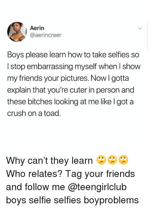 Crush, Friends, and Selfie: Aerin  @aerincreer  Boys please learn how to take selfies so  I stop embarrassing myself when I show  my friends your pictures. Now I gotta  explain that you're cuter in person and  these bitches looking at me likelgot a  crush on a toad. Why can't they learn 🙄🙄🙄 Who relates? Tag your friends and follow me @teengirlclub boys selfie selfies boyproblems