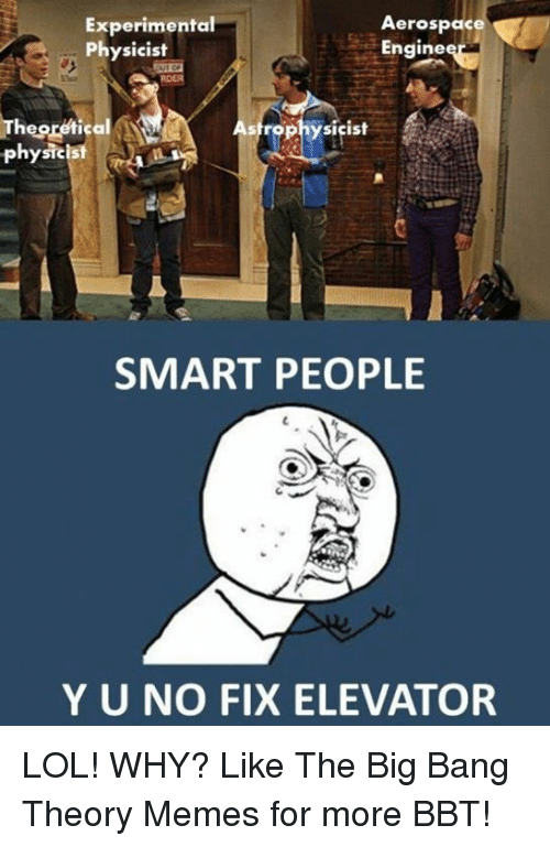 Big Bang Theory Meme: Aerospace  Experimental  Engine  Physicist  The  Astrophysicist  physicist  SMART PEOPLE  Y U NO FIX ELEVATOR LOL! WHY? Like The Big Bang Theory Memes for more BBT!